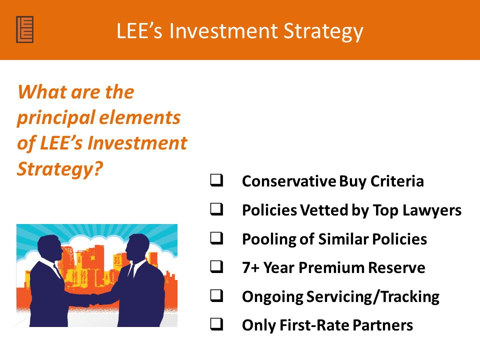 LEE's Investment Strategy  Conservative Buy Criteria  Policies Vetted by Top Lawyers  Pooling of Similar Policies  7+ Year Premium Reserve  Ongoing Servicing/Tracking  Only First-Rate Partners What are the principal elements of LEE's Investment Strategy?