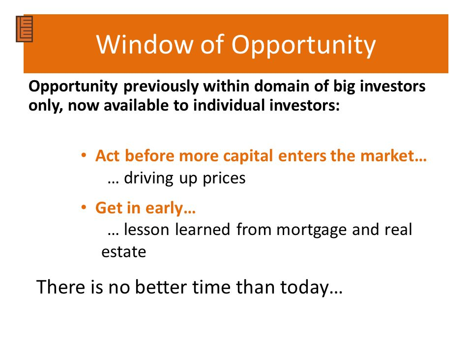 Window of Opportunity Opportunity previously within domain of big investors only, now available to individual investors: Act before more capital enters the market… … driving up prices Get in early… … lesson learned from mortgage and real estate There is no better time than today…
