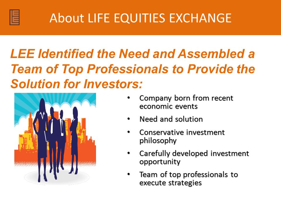 About LIFE EQUITIES EXCHANGE Company born from recent economic events Company born from recent economic events Need and solution Need and solution Conservative investment philosophy Conservative investment philosophy Carefully developed investment opportunity Carefully developed investment opportunity Team of top professionals to execute strategies Team of top professionals to execute strategies LEE Identified the Need and Assembled a Team of Top Professionals to Provide the Solution for Investors: