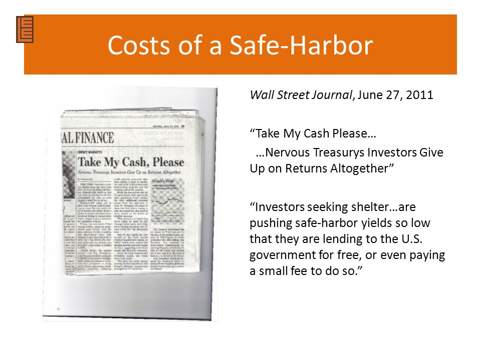 Costs of a Safe-Harbor Wall Street Journal, June 27, 2011 Take My Cash Please… …Nervous Treasurys Investors Give Up on Returns Altogether Investors seeking shelter…are pushing safe-harbor yields so low that they are lending to the U.S.