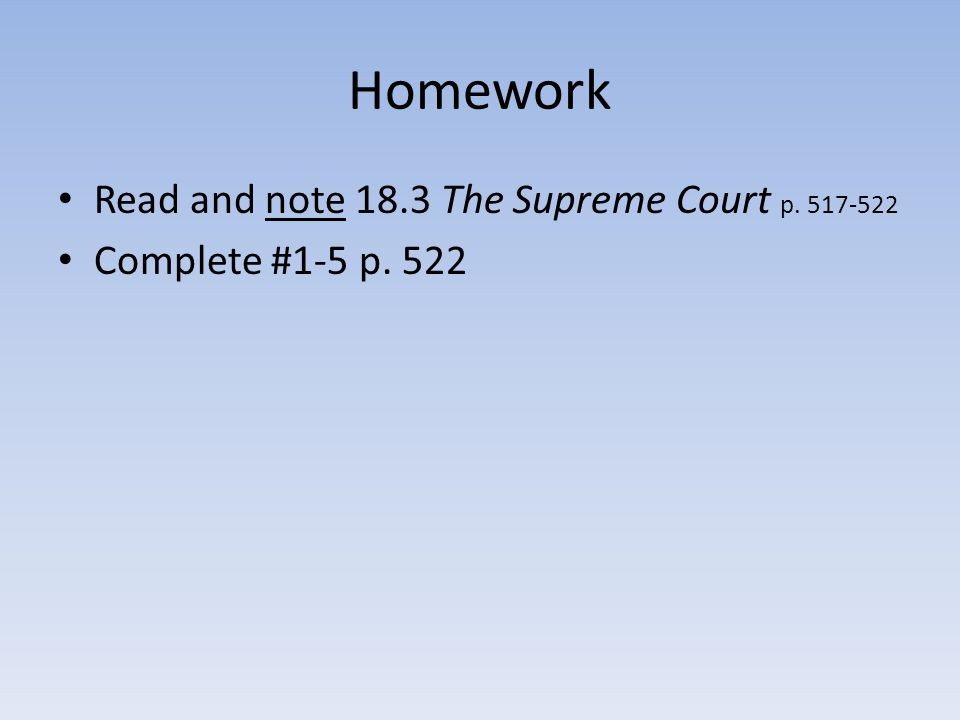 Homework Read and note 18.3 The Supreme Court p. 517-522 Complete #1-5 p. 522