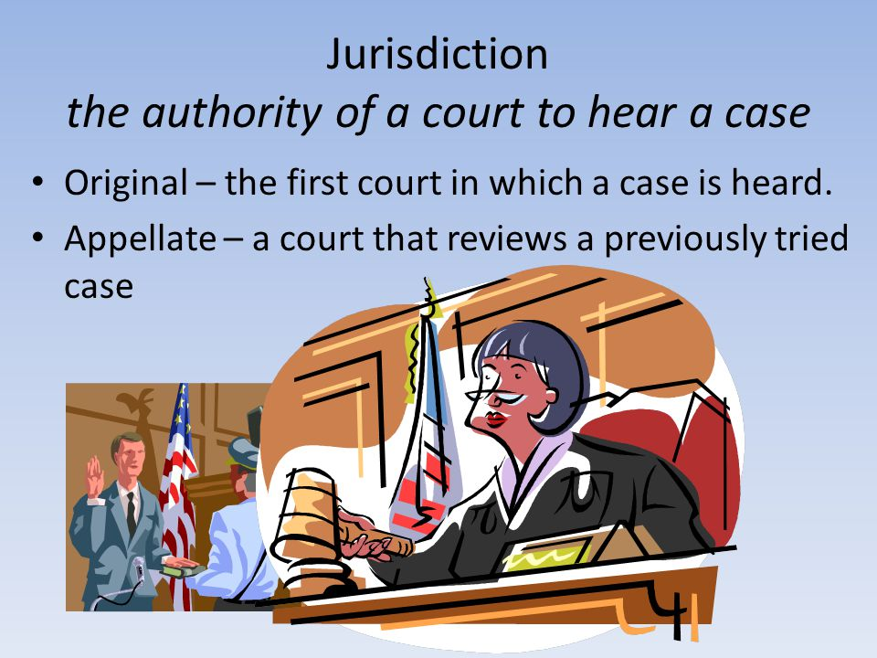 Jurisdiction the authority of a court to hear a case Original – the first court in which a case is heard. Appellate – a court that reviews a previousl