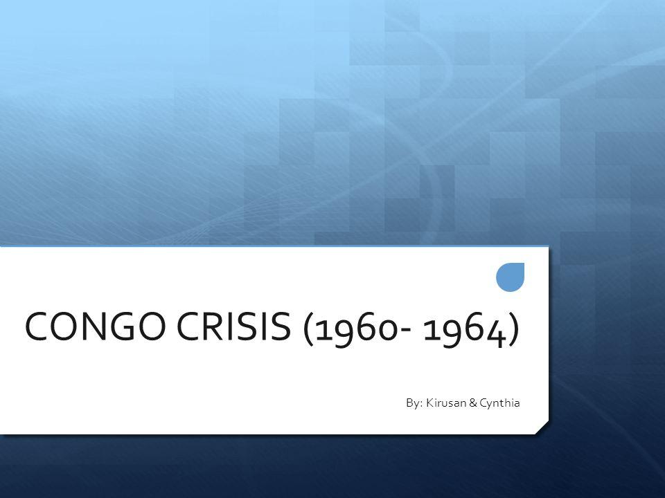 CONGO CRISIS (1960- 1964) By: Kirusan & Cynthia