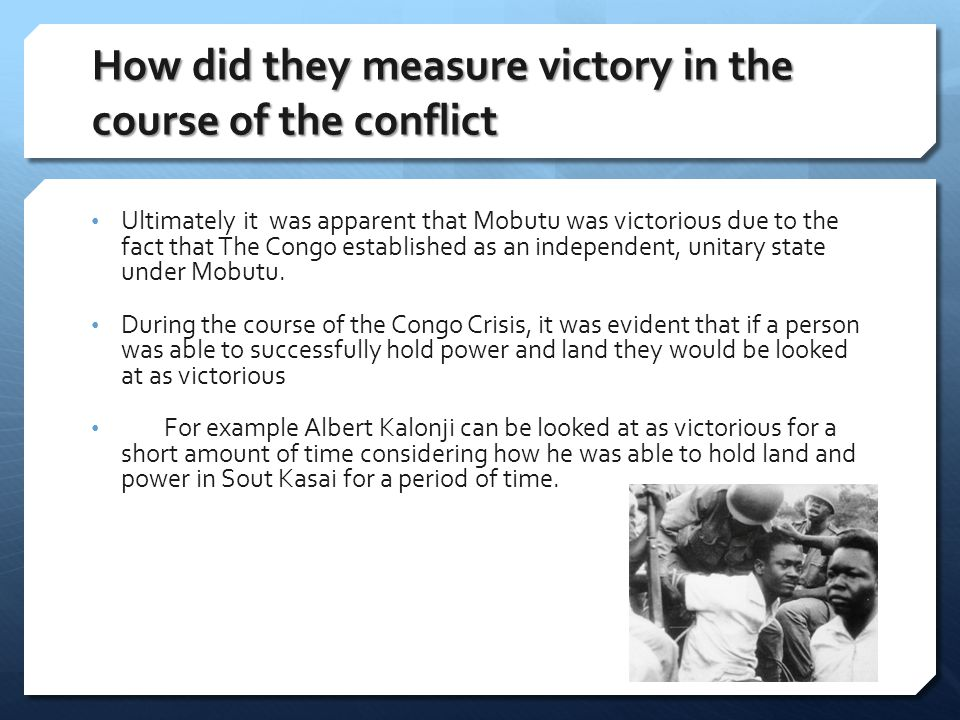 How did they measure victory in the course of the conflict Ultimately it was apparent that Mobutu was victorious due to the fact that The Congo established as an independent, unitary state under Mobutu.