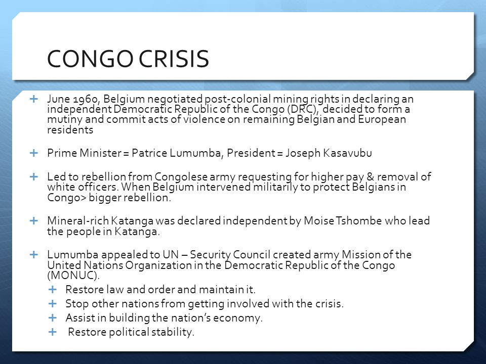 CONGO CRISIS  June 1960, Belgium negotiated post-colonial mining rights in declaring an independent Democratic Republic of the Congo (DRC), decided to form a mutiny and commit acts of violence on remaining Belgian and European residents  Prime Minister = Patrice Lumumba, President = Joseph Kasavubu  Led to rebellion from Congolese army requesting for higher pay & removal of white officers.