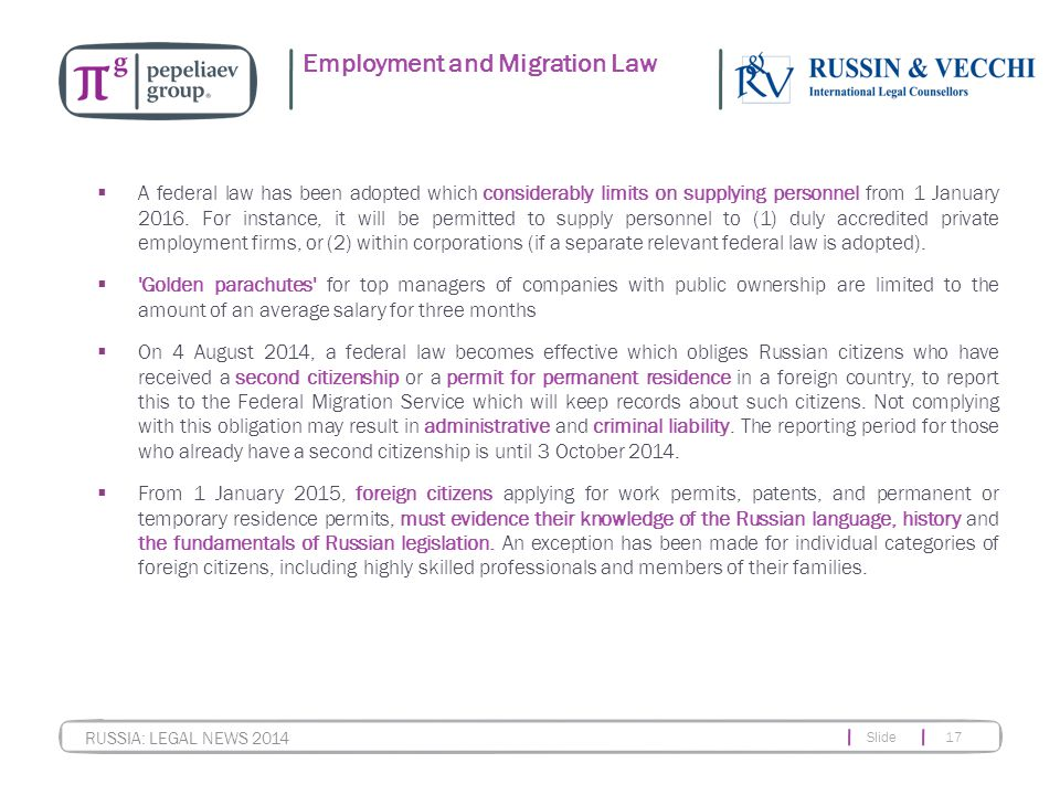 Slide 17 RUSSIA: LEGAL NEWS 2014 Employment and Migration Law  A federal law has been adopted which considerably limits on supplying personnel from 1 January 2016.