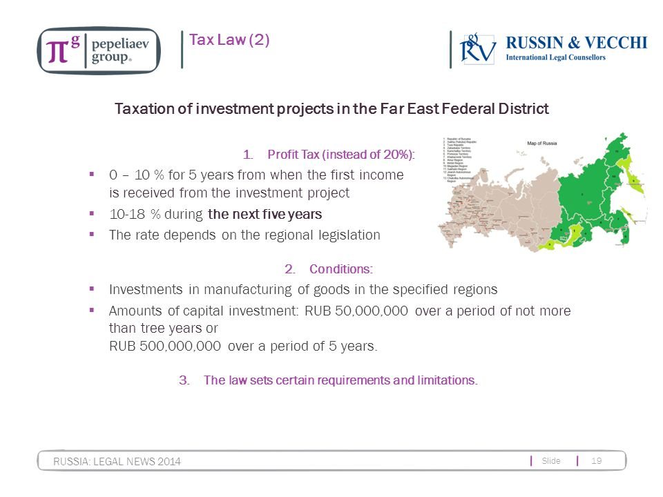 Slide 19 RUSSIA: LEGAL NEWS 2014 Tax Law (2) 1.Profit Tax (instead of 20%):  0 – 10 % for 5 years from when the first income is received from the investment project  10-18 % during the next five years  The rate depends on the regional legislation 2.Conditions:  Investments in manufacturing of goods in the specified regions  Amounts of capital investment: RUB 50,000,000 over a period of not more than tree years or RUB 500,000,000 over a period of 5 years.