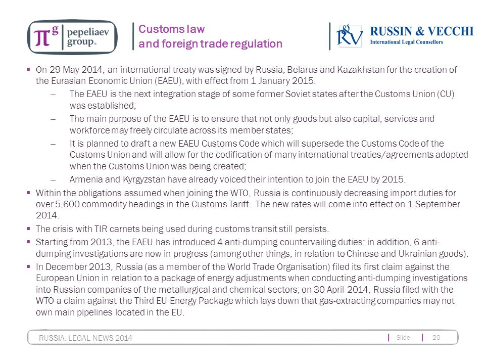Slide 20 RUSSIA: LEGAL NEWS 2014 Customs law and foreign trade regulation  On 29 May 2014, an international treaty was signed by Russia, Belarus and Kazakhstan for the creation of the Eurasian Economic Union (EAEU), with effect from 1 January 2015.