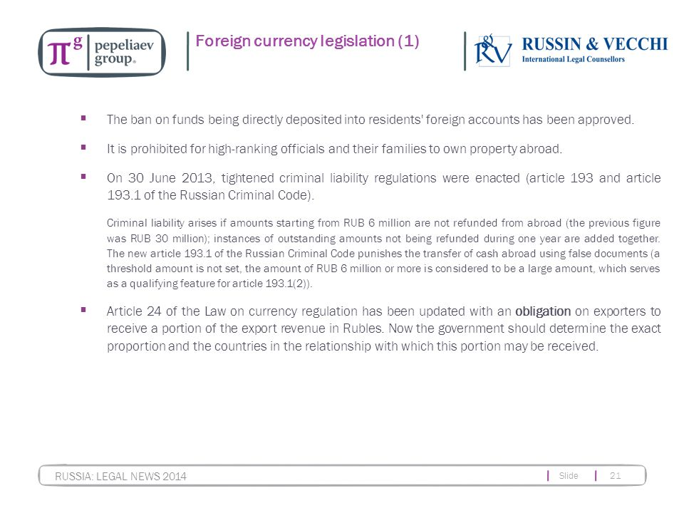 Slide 21 RUSSIA: LEGAL NEWS 2014 Foreign currency legislation (1)  The ban on funds being directly deposited into residents foreign accounts has been approved.