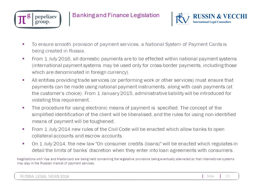 Slide 23 RUSSIA: LEGAL NEWS 2014 Banking and Finance Legislation  To ensure smooth provision of payment services, a National System of Payment Cards