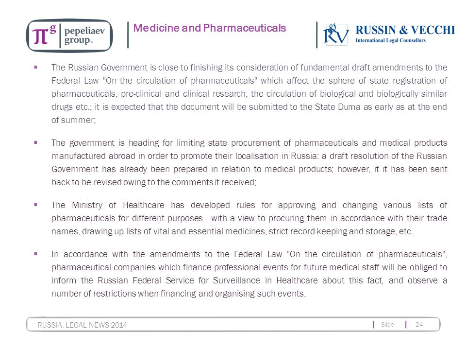 Slide 24 RUSSIA: LEGAL NEWS 2014 Medicine and Pharmaceuticals  The Russian Government is close to finishing its consideration of fundamental draft amendments to the Federal Law On the circulation of pharmaceuticals which affect the sphere of state registration of pharmaceuticals, pre-clinical and clinical research, the circulation of biological and biologically similar drugs etc.; it is expected that the document will be submitted to the State Duma as early as at the end of summer;  The government is heading for limiting state procurement of pharmaceuticals and medical products manufactured abroad in order to promote their localisation in Russia: a draft resolution of the Russian Government has already been prepared in relation to medical products; however, it it has been sent back to be revised owing to the comments it received;  The Ministry of Healthcare has developed rules for approving and changing various lists of pharmaceuticals for different purposes - with a view to procuring them in accordance with their trade names, drawing up lists of vital and essential medicines, strict record keeping and storage, etc.