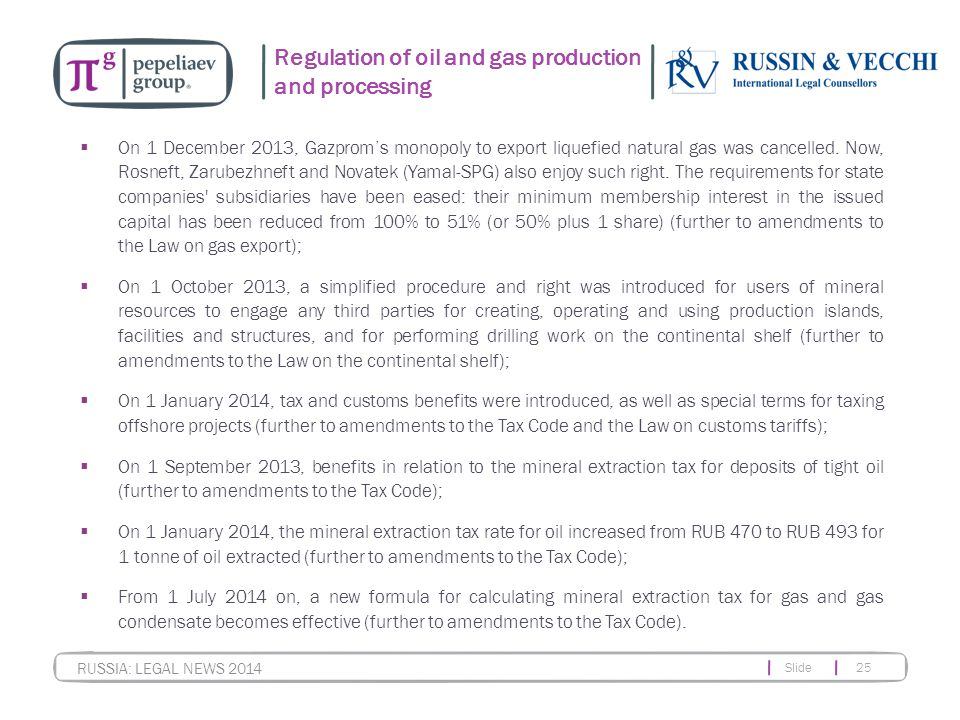 Slide 25 RUSSIA: LEGAL NEWS 2014 Regulation of oil and gas production and processing  On 1 December 2013, Gazprom's monopoly to export liquefied natural gas was cancelled.