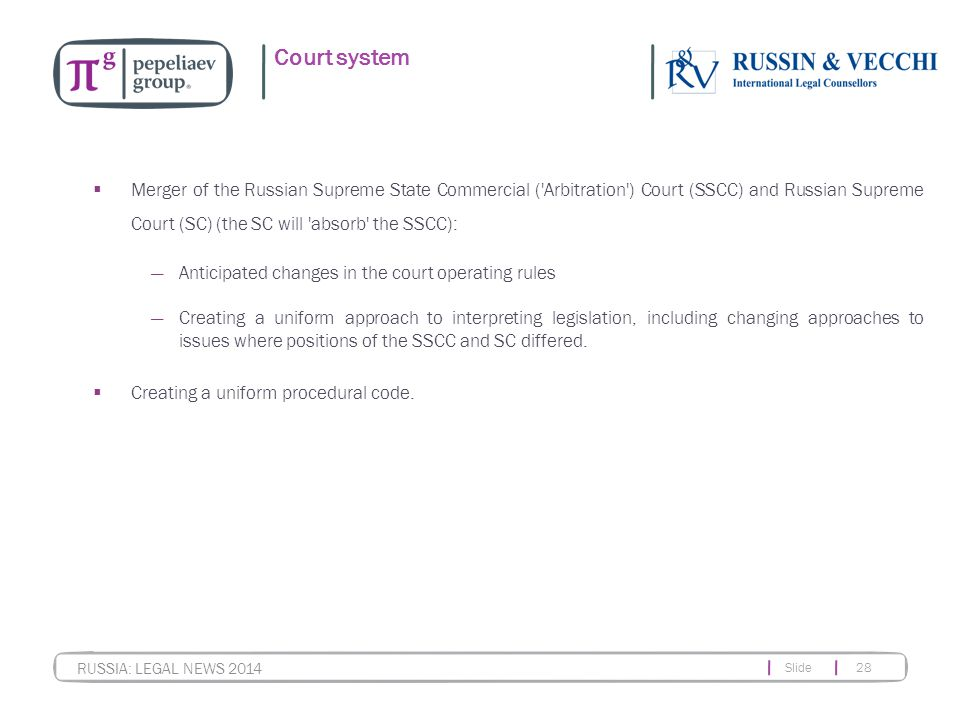 Slide 28 RUSSIA: LEGAL NEWS 2014 Court system  Merger of the Russian Supreme State Commercial ( Arbitration ) Court (SSCC) and Russian Supreme Court (SC) (the SC will absorb the SSCC): ―Anticipated changes in the court operating rules ―Creating a uniform approach to interpreting legislation, including changing approaches to issues where positions of the SSCC and SC differed.