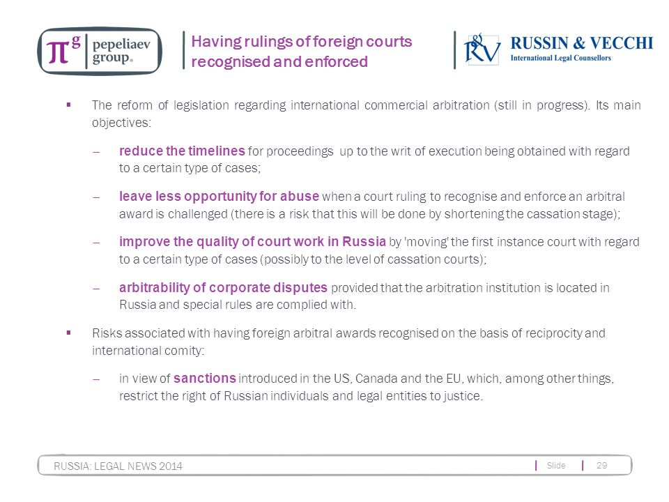 Slide 29 RUSSIA: LEGAL NEWS 2014 Having rulings of foreign courts recognised and enforced  The reform of legislation regarding international commercial arbitration (still in progress).