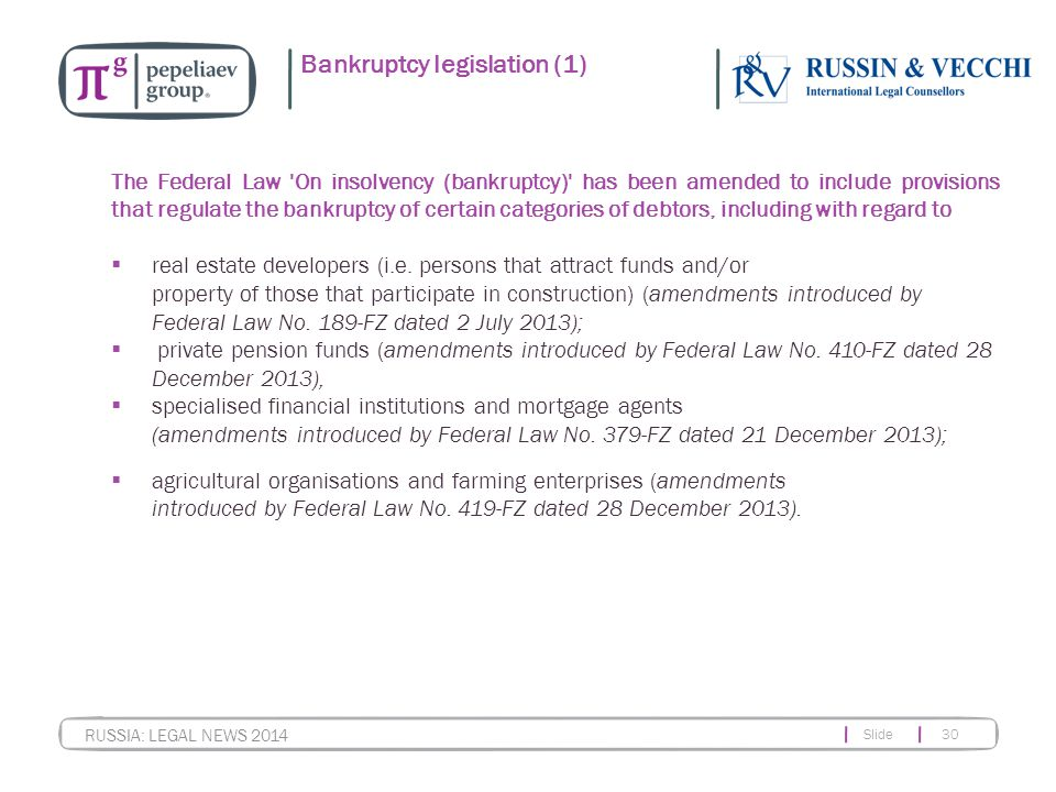 Slide 30 RUSSIA: LEGAL NEWS 2014 Bankruptcy legislation (1) The Federal Law 'On insolvency (bankruptcy)' has been amended to include provisions that r