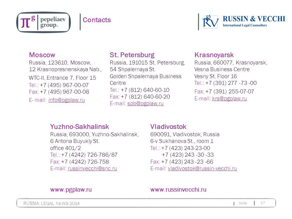 Slide 37 RUSSIA: LEGAL NEWS 2014 Contacts Moscow Russia, 123610, Moscow, 12 Krasnopresnenskaya Nab., WTC-II, Entrance 7, Floor 15 Tel.: +7 (495) 967-00-07 Fax: +7 (495) 967-00-08 E- mail: info@pgplaw.ru info@pgplaw.ru St.
