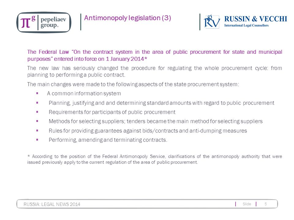 "Slide 5 RUSSIA: LEGAL NEWS 2014 Antimonopoly legislation (3) The Federal Law ""On the contract system in the area of public procurement for state and m"