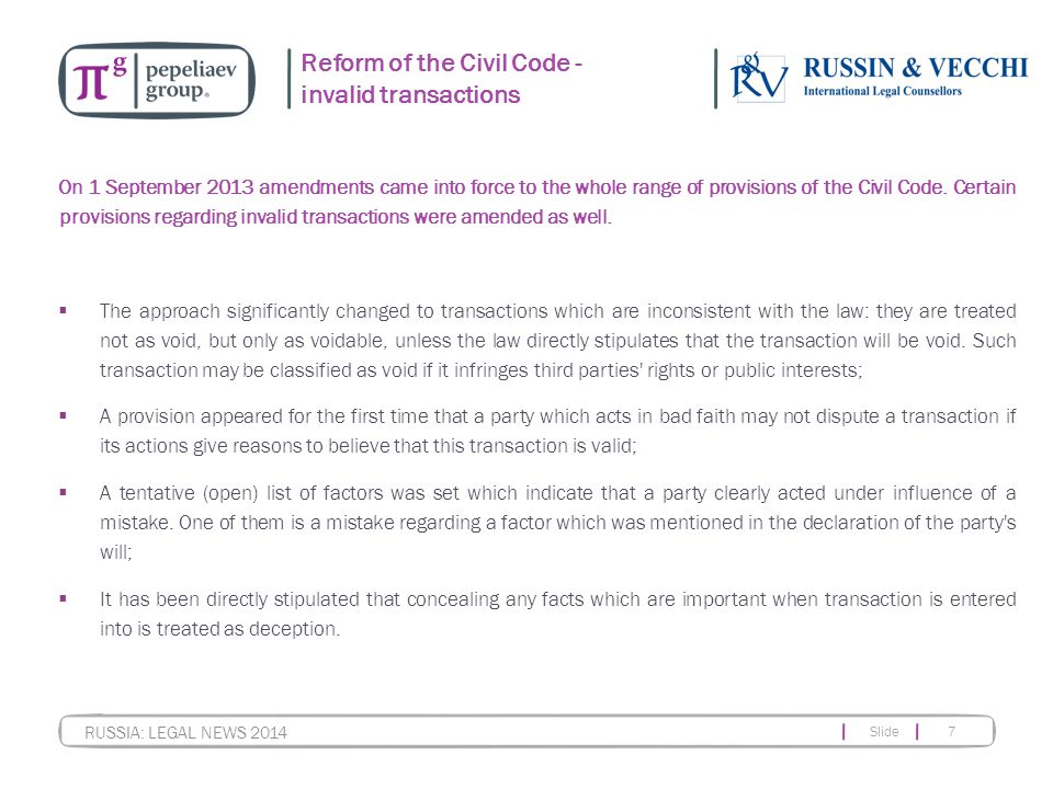 Slide 7 RUSSIA: LEGAL NEWS 2014 Reform of the Civil Code - invalid transactions On 1 September 2013 amendments came into force to the whole range of provisions of the Civil Code.