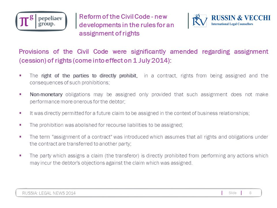 Slide 8 RUSSIA: LEGAL NEWS 2014 Reform of the Civil Code - new developments in the rules for an assignment of rights Provisions of the Civil Code were significantly amended regarding assignment (cession) of rights (come into effect on 1 July 2014):  The right of the parties to directly prohibit, in a contract, rights from being assigned and the consequences of such prohibitions;  Non-monetary obligations may be assigned only provided that such assignment does not make performance more onerous for the debtor;  It was directly permitted for a future claim to be assigned in the context of business relationships;  The prohibition was abolished for recourse liabilities to be assigned;  The term assignment of a contract was introduced which assumes that all rights and obligations under the contract are transferred to another party;  The party which assigns a claim (the transferor) is directly prohibited from performing any actions which may incur the debtor s objections against the claim which was assigned.