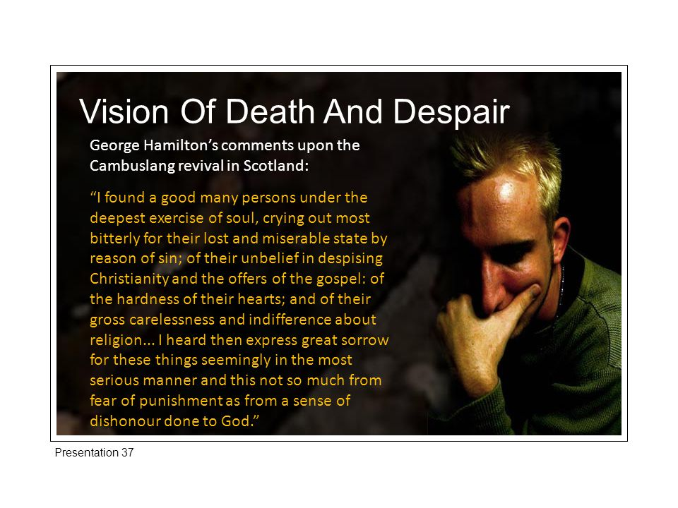 Presentation 37 Vision Of Death And Despair George Hamilton's comments upon the Cambuslang revival in Scotland: I found a good many persons under the deepest exercise of soul, crying out most bitterly for their lost and miserable state by reason of sin; of their unbelief in despising Christianity and the offers of the gospel: of the hardness of their hearts; and of their gross carelessness and indifference about religion...
