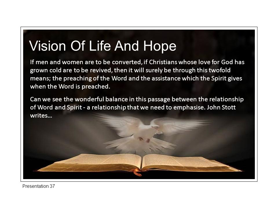 Presentation 37 Vision Of Life And Hope If men and women are to be converted, if Christians whose love for God has grown cold are to be revived, then it will surely be through this twofold means; the preaching of the Word and the assistance which the Spirit gives when the Word is preached.