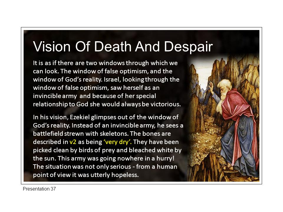 Presentation 37 Vision Of Life And Hope How does God go about the apparently impossible, transforming the despairing and hopeless.