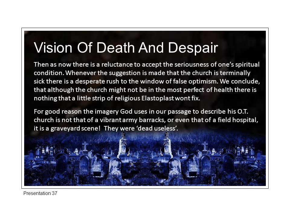 Presentation 37 Vision Of Death And Despair We can be very active physically in the life of the church but be 'dead useless' to God.