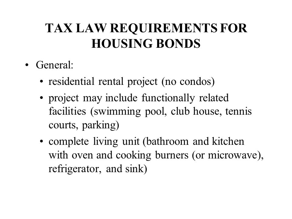 TAX LAW REQUIREMENTS FOR HOUSING BONDS General: residential rental project (no condos) project may include functionally related facilities (swimming pool, club house, tennis courts, parking) complete living unit (bathroom and kitchen with oven and cooking burners (or microwave), refrigerator, and sink)