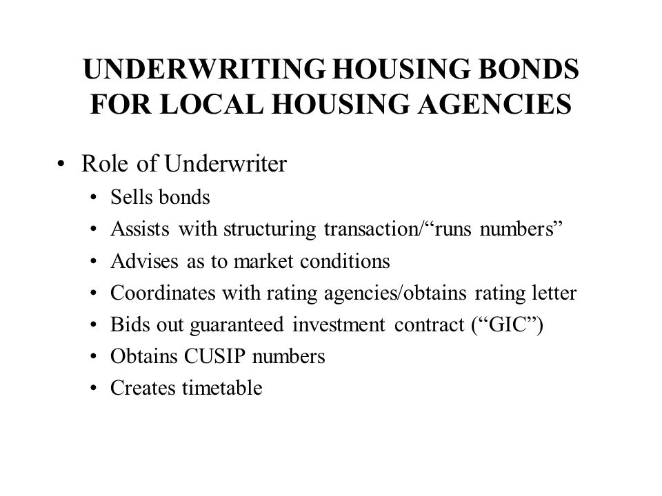 UNDERWRITING HOUSING BONDS FOR LOCAL HOUSING AGENCIES Role of Underwriter Sells bonds Assists with structuring transaction/ runs numbers Advises as to market conditions Coordinates with rating agencies/obtains rating letter Bids out guaranteed investment contract ( GIC ) Obtains CUSIP numbers Creates timetable