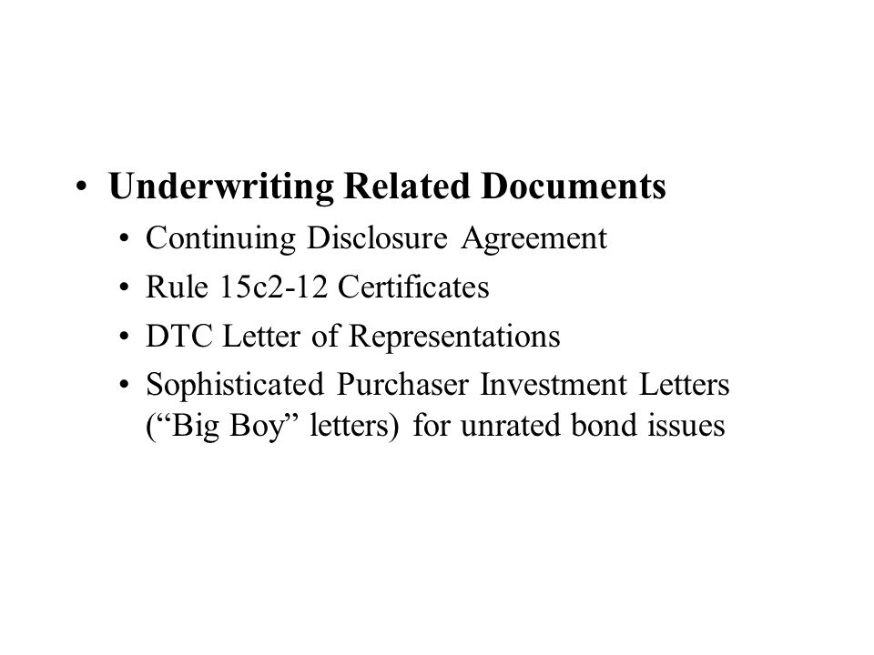Underwriting Related Documents Continuing Disclosure Agreement Rule 15c2-12 Certificates DTC Letter of Representations Sophisticated Purchaser Investment Letters ( Big Boy letters) for unrated bond issues