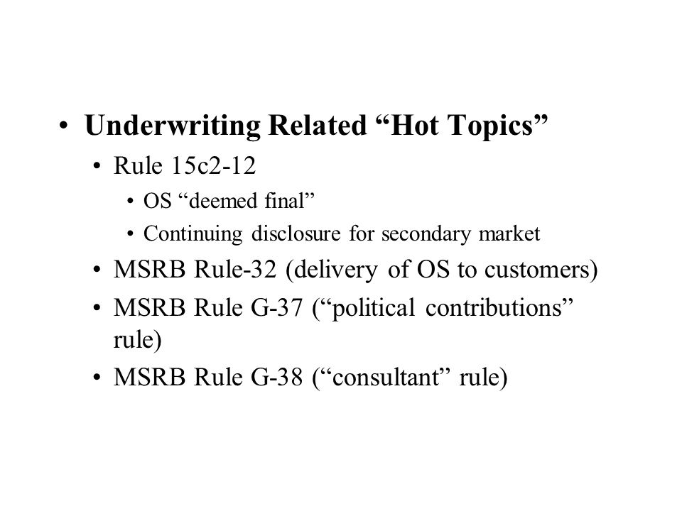 Underwriting Related Hot Topics Rule 15c2-12 OS deemed final Continuing disclosure for secondary market MSRB Rule-32 (delivery of OS to customers) MSRB Rule G-37 ( political contributions rule) MSRB Rule G-38 ( consultant rule)