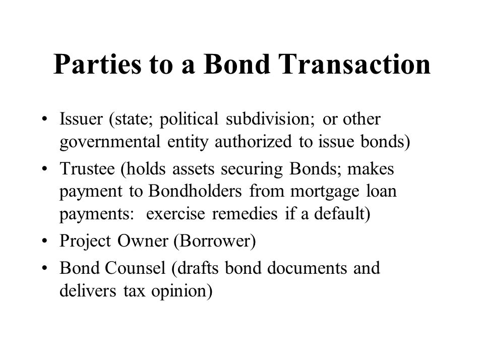 Parties to a Bond Transaction Issuer (state; political subdivision; or other governmental entity authorized to issue bonds) Trustee (holds assets securing Bonds; makes payment to Bondholders from mortgage loan payments: exercise remedies if a default) Project Owner (Borrower) Bond Counsel (drafts bond documents and delivers tax opinion)