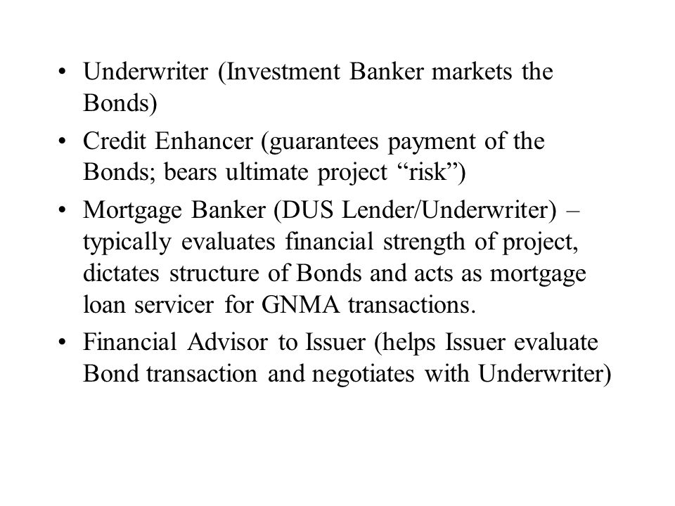 Underwriter (Investment Banker markets the Bonds) Credit Enhancer (guarantees payment of the Bonds; bears ultimate project risk ) Mortgage Banker (DUS Lender/Underwriter) – typically evaluates financial strength of project, dictates structure of Bonds and acts as mortgage loan servicer for GNMA transactions.