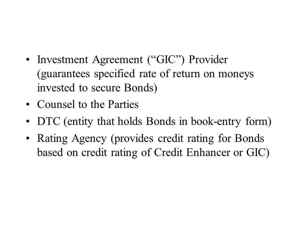 Investment Agreement ( GIC ) Provider (guarantees specified rate of return on moneys invested to secure Bonds) Counsel to the Parties DTC (entity that holds Bonds in book-entry form) Rating Agency (provides credit rating for Bonds based on credit rating of Credit Enhancer or GIC)