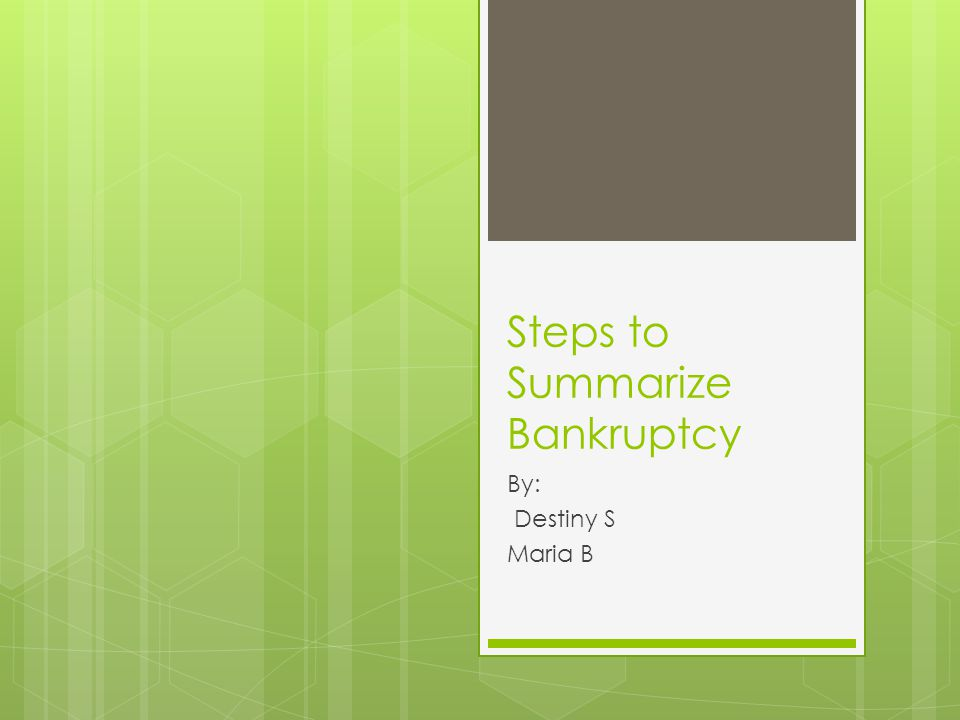 Steps to Summarize Bankruptcy By: Destiny S Maria B