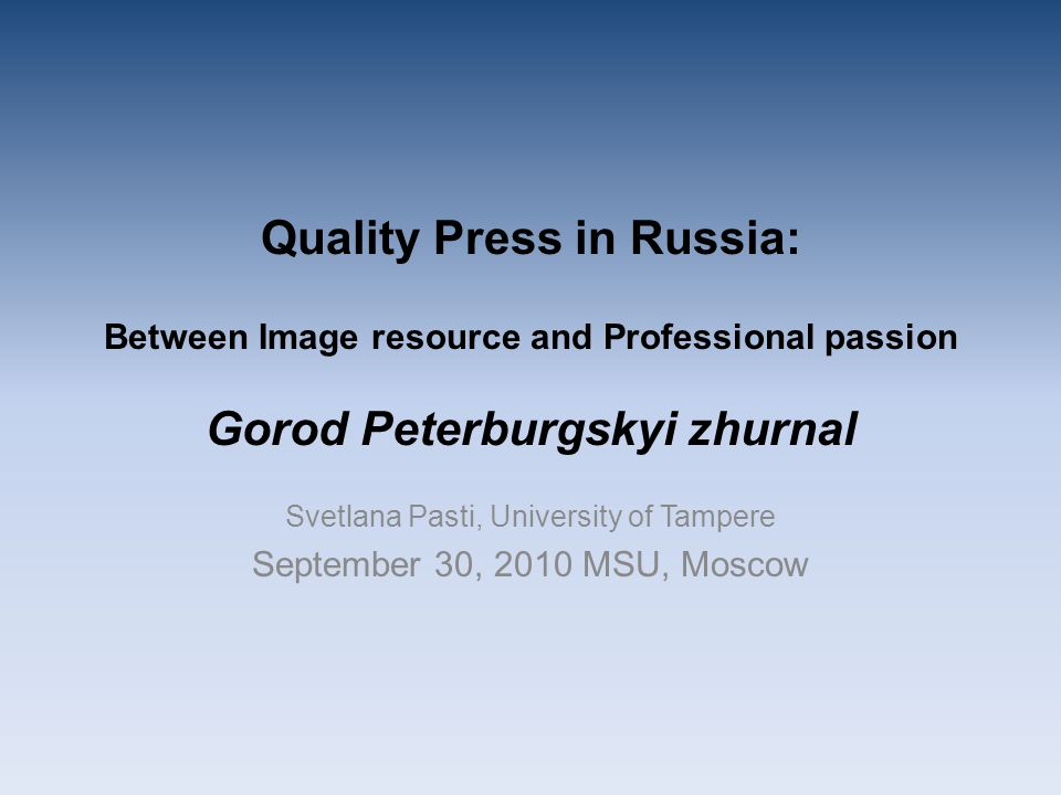 Quality Press in Russia: Between Image resource and Professional passion Gorod Peterburgskyi zhurnal Svetlana Pasti, University of Tampere September 30, 2010 MSU, Moscow
