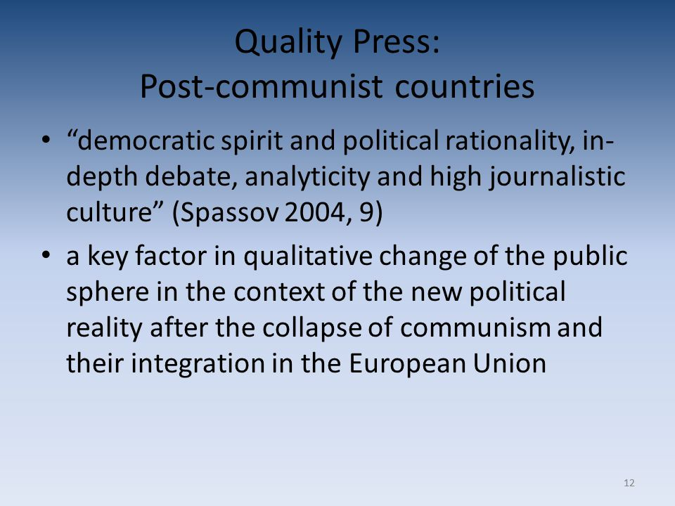 12 Quality Press: Post-communist countries democratic spirit and political rationality, in- depth debate, analyticity and high journalistic culture (Spassov 2004, 9) a key factor in qualitative change of the public sphere in the context of the new political reality after the collapse of communism and their integration in the European Union