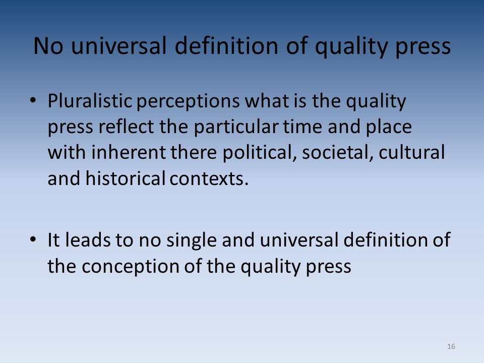16 No universal definition of quality press Pluralistic perceptions what is the quality press reflect the particular time and place with inherent there political, societal, cultural and historical contexts.