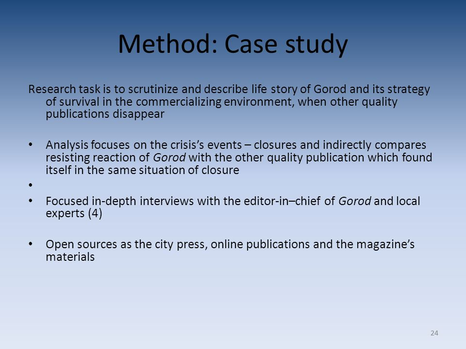 24 Method: Case study Research task is to scrutinize and describe life story of Gorod and its strategy of survival in the commercializing environment, when other quality publications disappear Analysis focuses on the crisis's events – closures and indirectly compares resisting reaction of Gorod with the other quality publication which found itself in the same situation of closure Focused in-depth interviews with the editor-in–chief of Gorod and local experts (4) Open sources as the city press, online publications and the magazine's materials