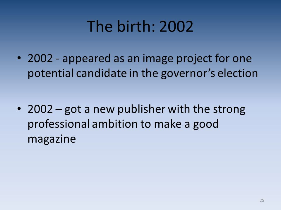 25 The birth: 2002 2002 - appeared as an image project for one potential candidate in the governor's election 2002 – got a new publisher with the strong professional ambition to make a good magazine