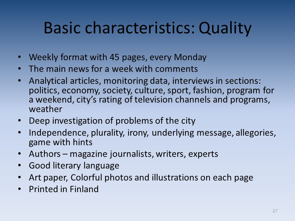 27 Basic characteristics: Quality Weekly format with 45 pages, every Monday The main news for a week with comments Analytical articles, monitoring data, interviews in sections: politics, economy, society, culture, sport, fashion, program for a weekend, city's rating of television channels and programs, weather Deep investigation of problems of the city Independence, plurality, irony, underlying message, allegories, game with hints Authors – magazine journalists, writers, experts Good literary language Art paper, Colorful photos and illustrations on each page Printed in Finland