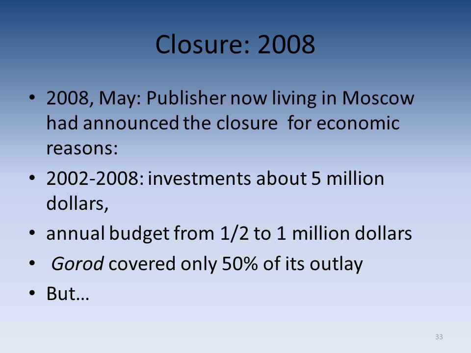 33 Closure: 2008 2008, May: Publisher now living in Moscow had announced the closure for economic reasons: 2002-2008: investments about 5 million dollars, annual budget from 1/2 to 1 million dollars Gorod covered only 50% of its outlay But…
