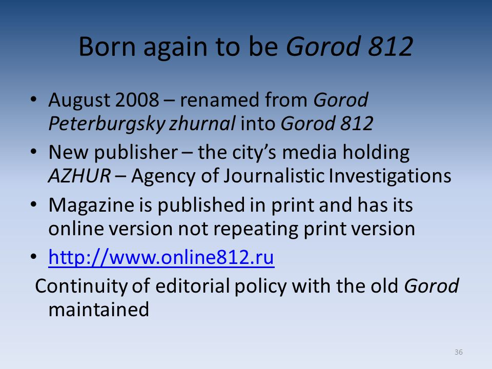 36 Born again to be Gorod 812 August 2008 – renamed from Gorod Peterburgsky zhurnal into Gorod 812 New publisher – the city's media holding AZHUR – Agency of Journalistic Investigations Magazine is published in print and has its online version not repeating print version http://www.online812.ru Continuity of editorial policy with the old Gorod maintained