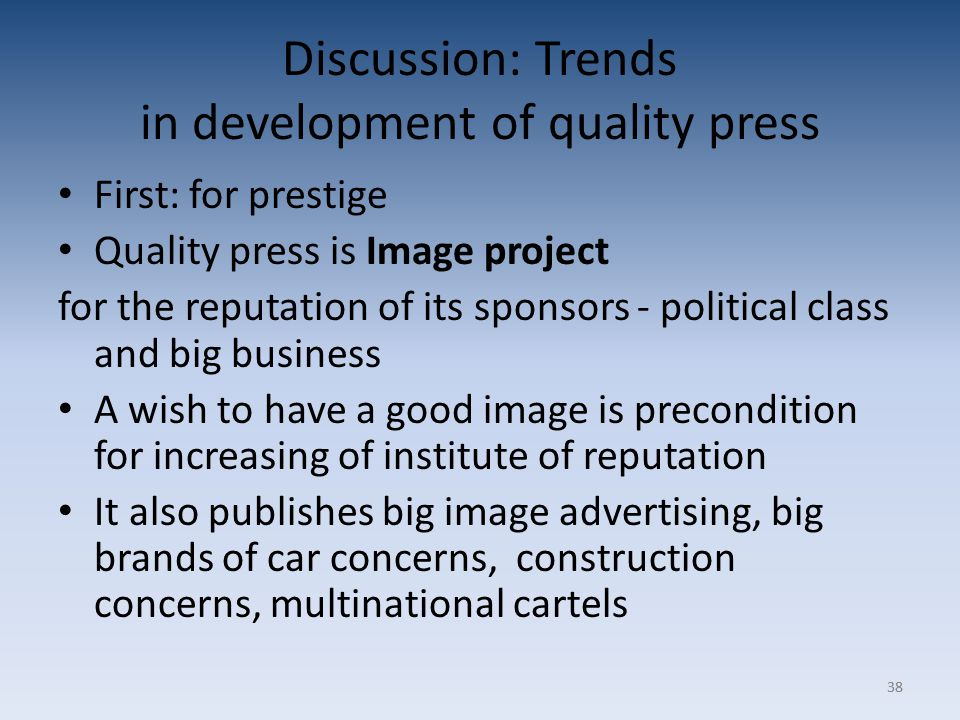 38 Discussion: Trends in development of quality press First: for prestige Quality press is Image project for the reputation of its sponsors - political class and big business A wish to have a good image is precondition for increasing of institute of reputation It also publishes big image advertising, big brands of car concerns, construction concerns, multinational cartels