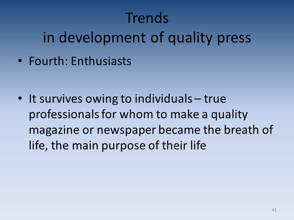 41 Trends in development of quality press Fourth: Enthusiasts It survives owing to individuals – true professionals for whom to make a quality magazine or newspaper became the breath of life, the main purpose of their life