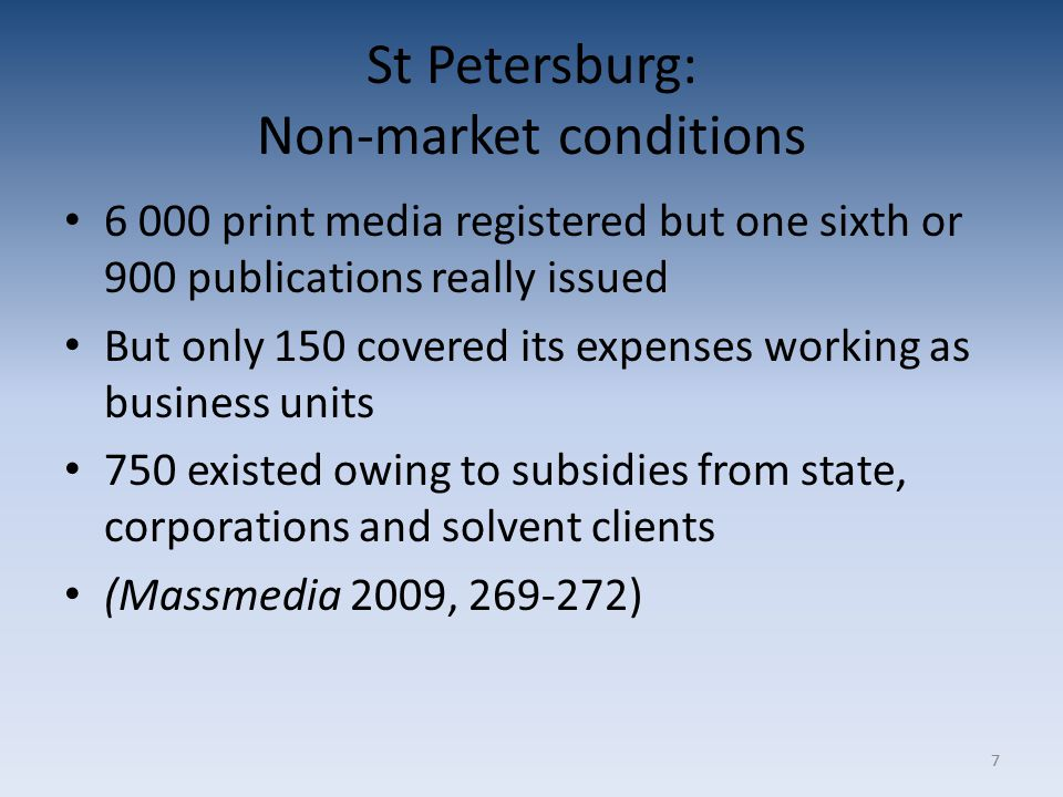 77 St Petersburg: Non-market conditions 6 000 print media registered but one sixth or 900 publications really issued But only 150 covered its expenses working as business units 750 existed owing to subsidies from state, corporations and solvent clients (Massmedia 2009, 269-272)