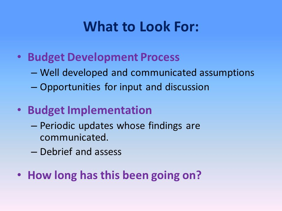 What to Look For: Budget Development Process – Well developed and communicated assumptions – Opportunities for input and discussion Budget Implementation – Periodic updates whose findings are communicated.