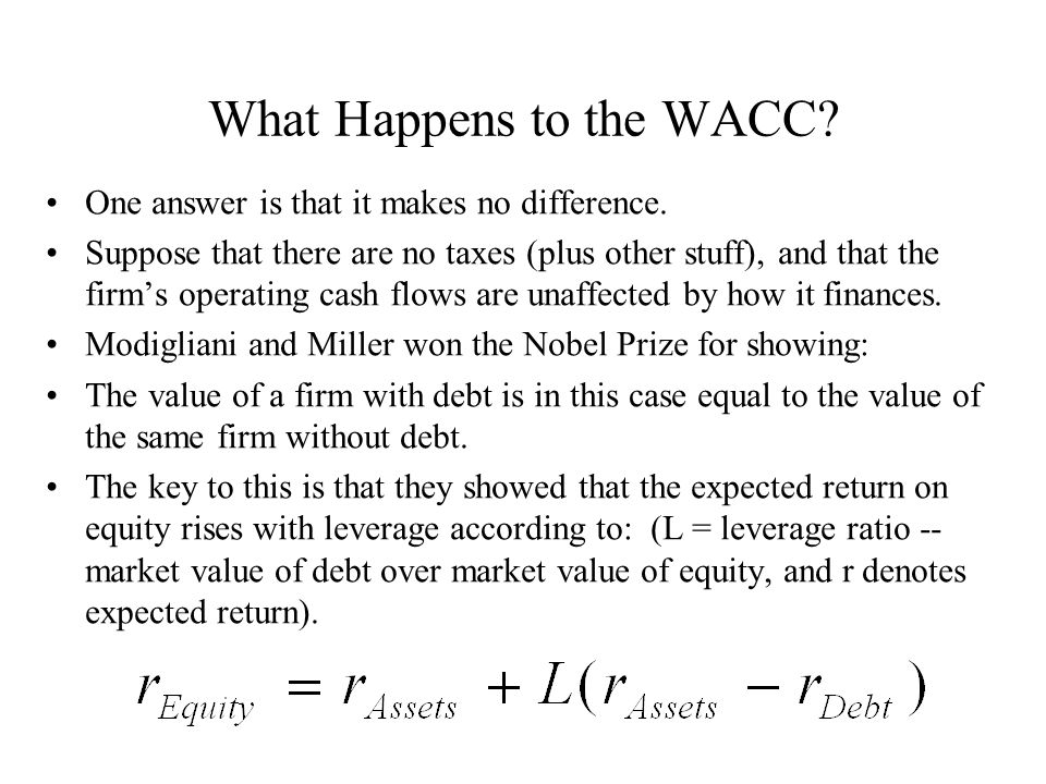 What Happens to the WACC? One answer is that it makes no difference. Suppose that there are no taxes (plus other stuff), and that the firm's operating