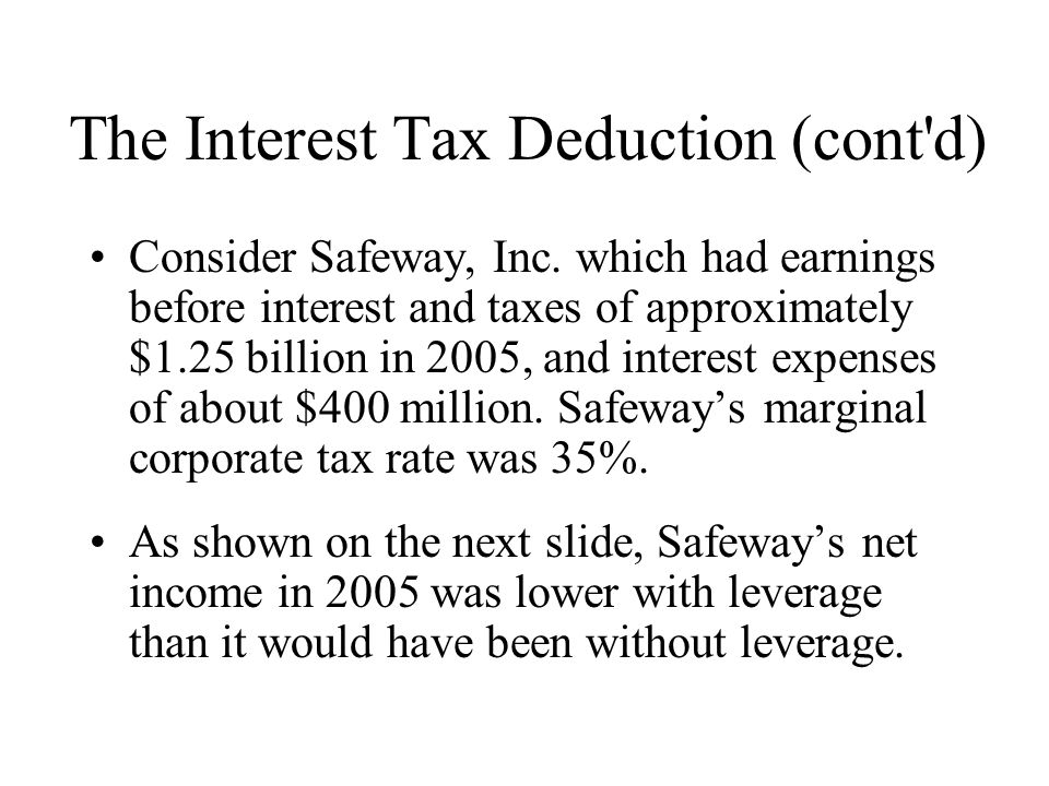 The Interest Tax Deduction (cont'd) Consider Safeway, Inc. which had earnings before interest and taxes of approximately $1.25 billion in 2005, and in