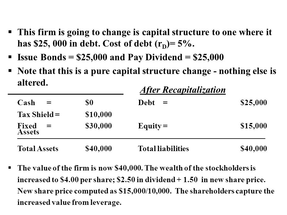  This firm is going to change is capital structure to one where it has $25, 000 in debt. Cost of debt (r D )= 5%.  Issue Bonds = $25,000 and Pay Div